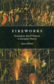 Fireworks: Pyrotechnic Arts and Sciences in European History - Simon Werrett