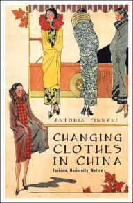 Changing Clothes in China: Fashion, History, Nation - Antonia Finnane