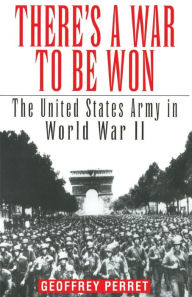 There's a War to Be Won: The United States Army in World War II - Geoffrey Perret