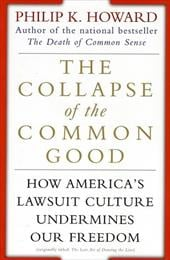 The Collapse of the Common Good: How America's Lawsuit Culture Undermines Our Freedom - Howard, Philip K.