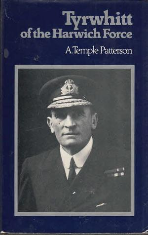 Tyrwhitt of the Harwich Force: The Life of the Admiral of the Fleet, Sir Reginald Tyrwhitt - Patterson, A. Temple