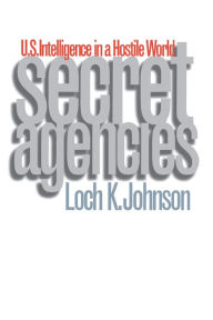 Secret Agencies: U. S. Intelligence in a Hostile World - Loch K. Johnson
