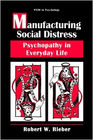 Manufacturing Social Distress: Psychopathy in Everyday Life - Robert W. Rieber