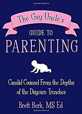 The Gay Uncle's Guide to Parenting: Candid Counsel from the Depths of the Daycare Trenches - Berk, Brett
