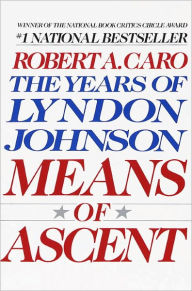 Means of Ascent: The Years of Lyndon Johnson, Volume 2 - Robert A. Caro