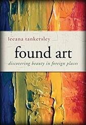 Found Art: Discovering Beauty in Foreign Places - Tankersley, Leeana