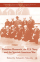 Theodore Roosevelt, the U. S. Navy and the Spanish-American War - Edward J. Marolda