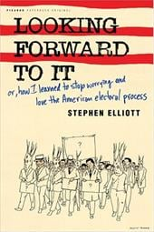 Looking Forward to It: Or, How I Learned to Stop Worrying and Love the American Electoral Process - Elliott, Stephen