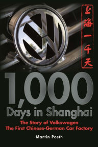 1,000 Days in Shanghai: The Story of Volkswagen the First Chinese-German Car Factory - Martin Posth