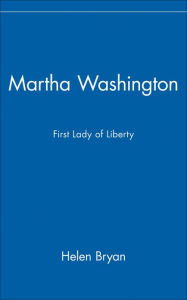 Martha Washington: First Lady of Liberty - Helen Bryan