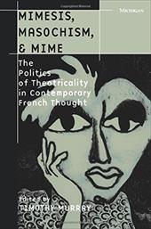 Mimesis, Masochism, & Mime: The Politics of Theatricality in Contemporary French Thought - Murray, Timothy