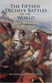 The Fifteen Decisive Battles of the World: From Marathon to Waterloo - Creasy, Edward Shepherd