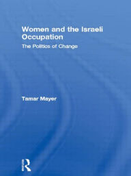 Women and the Israeli Occupation: The Politics of Change - Tamar Mayer