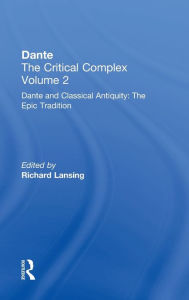 Dante and Classical Antiquity: The Epic Tradition: Dante: The Critical Complex, Volume Two - Richard Lansing