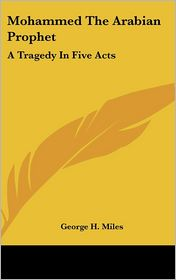 Mohammed the Arabian Prophet: A Tragedy in Five Acts - George H. Miles