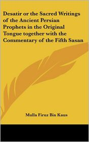 Desatir Or The Sacred Writings Of The Ancient Persian Prophets In The Original Tongue Together With The Commentary Of The Fifth Sasan - Mulla Firuz Bin Kaus