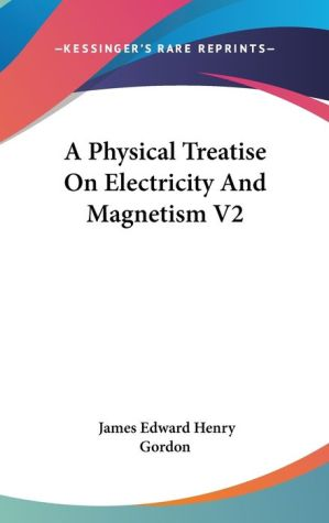 A Physical Treatise on Electricity and Magnetism V2 - James Edward Henry Gordon