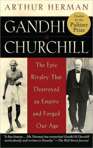 Gandhi & Churchill: The Epic Rivalry that Destroyed an Empire and Forged Our Age - Arthur Herman