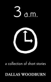 3 A.M.: A Collection of Short Stories - Woodburn, Dallas