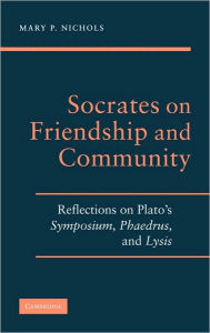 Socrates on Friendship and Community: Reflections on Plato's Symposium, Phaedrus, and Lysis - Mary P. Nichols