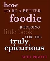 How to Be a Better Foodie: A Bulging Little Book for the Truly Epicurious - Pigott, Sudi / Bommer, Paul