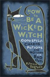 How to Be a Wicked Witch: Good Spells, Charms, Potions and Notions for Bad Days - Telesco, Patricia J.
