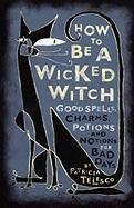 How to Be a Wicked Witch: Good Spells, Charms, Potions and Notions for Bad Days
