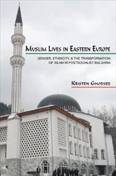 Muslim Lives in Eastern Europe: Gender, Ethnicity, and the Transformation of Islam in Postsocialist Bulgaria - Ghodsee, Kristen Rogheh