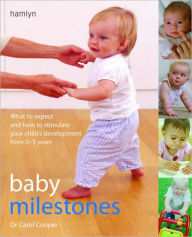 Baby Milestones: What to Expect and How To Stimulate Your Child's Development from 0-3 Years - Carol Cooper