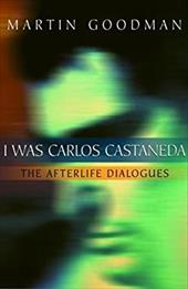 I Was Carlos Castaneda: The Afterlife Dialogues - Goodman, Martin