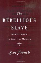 The Rebellious Slave: Nat Turner in American Memory - French, Scot