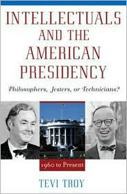 Intellectuals and the American Presidency: Philosophers, Jesters, or Technicians? - Tevi Troy