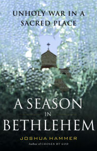 A Season in Bethlehem: Unholy War in a Sacred Place - Joshua Hammer