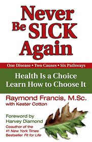 Never Be Sick Again: Health Is a Choice, Learn How to Choose It - Raymond Francis, With Kester Cotton