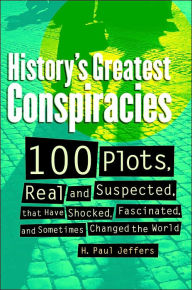 History's Greatest Conspiracies: 100 Plots, Real and Suspected, that Have shocked, Fascinated, and Sometimes Changed the World - H. Paul Jeffers
