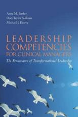 Leadership Competencies for Clinical Managers - Anne M. Barker, Dori Taylor Sullivan, Michael J. Emery