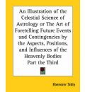 An Illustration of the Celestial Science of Astrology or the Art of Foretelling Future Events and Contingencies by the Aspects, Positions, and Influences of the Heavenly Bodies Part the Third - Ebenezer Sibly