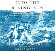 Into the Rising Sun: In Their Own Words, World War II's Pacific Veterans Reveal the Heart of Combat - Patrick K. O'Donnell