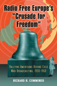 Radio Free Europe's ''Crusade for Freedom'': Rallying Americans Behind Cold War Broadcasting, 1950-1960 - Richard H. Cummings