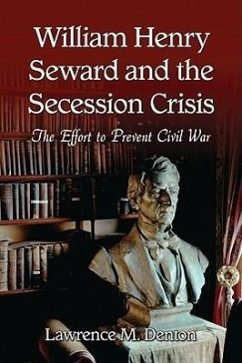 William Henry Seward and the Secession Crisis: The Effort to Prevent Civil War - Denton, Lawrence M.