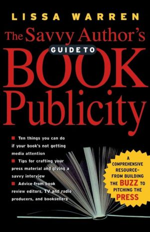 The Savvy Author's Guide to Book Publicity: A Comprehensive Resource: From Building the Buzz to Pitching the Press - Lissa Warren
