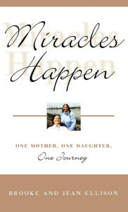 Miracles Happen: One Mother, One Daughter, One Journey - Brooke Ellison