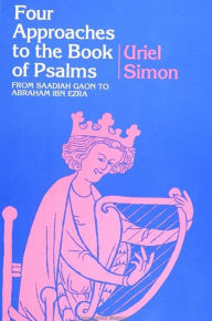 Four Approaches to the Book of Psalms: From Saadiah Gaon to Abraham Ibn Ezra - Uriel Simon