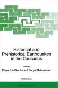 Historical and Prehistorical Earthquakes in the Caucasus: Proceedings of the NATO Advanced Research Workshop on Historical and Prehistorical Earthquakes in the Caucasus Yerevan, Armenia July 11-15, 1996 - D. Giardini