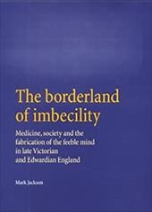 The Borderland of Imbecility Borderland of Imbecility: Medicine, Society and the Fabrication of the Feeble Mind in Medicine, Socie - Jackson, Mark