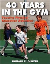 40 Years in the Gym: Favorite Physical Education Activities - Glover, Donald R.