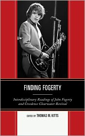 Finding Fogerty: Interdisciplinary Readings of John Fogerty and Creedence Clearwater Revival - Thomas M. Kitts (Editor)