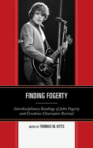 Finding Fogerty: Interdisciplinary Readings of John Fogerty and Creedence Clearwater Revival - Thomas M. Kitts