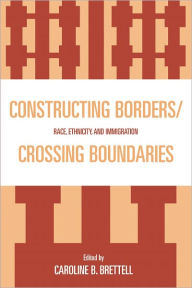 Constructing Borders/Crossing Boundaries: Race, Ethnicity, and Immigration - Caroline B. Brettell