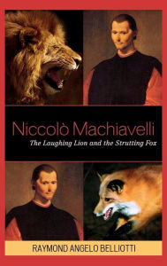 Niccolo Machiavelli: The Laughing Lion and the Strutting Fox - Raymond Angelo Belliotti